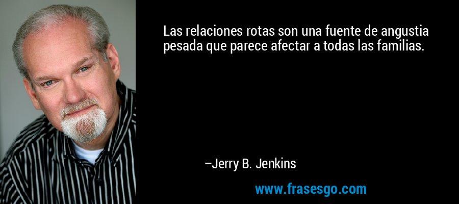 Las relaciones rotas son una fuente de angustia pesada que parece afectar a todas las familias. – Jerry B. Jenkins