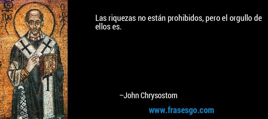 Las riquezas no están prohibidos, pero el orgullo de ellos es. – John Chrysostom
