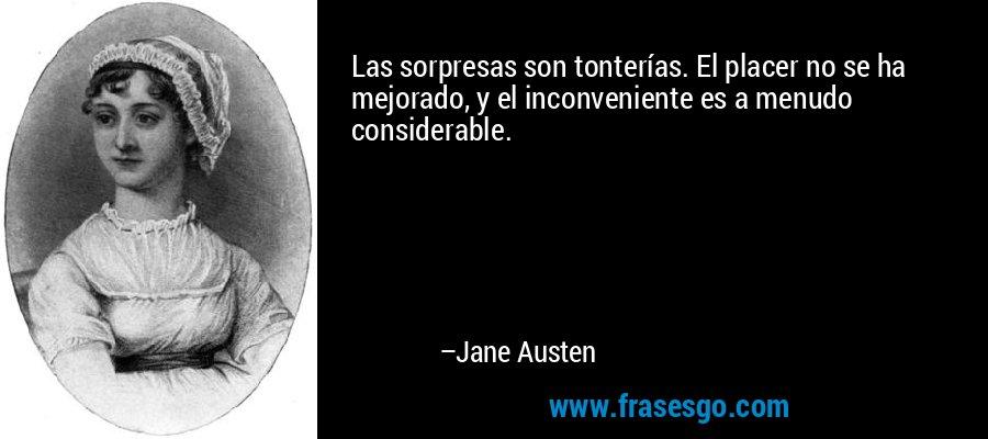 Las sorpresas son tonterías. El placer no se ha mejorado, y el inconveniente es a menudo considerable. – Jane Austen