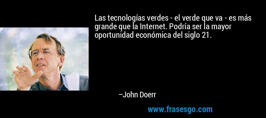 Las tecnologías verdes - el verde que va - es más grande que la Internet. Podría ser la mayor oportunidad económica del siglo 21. – John Doerr