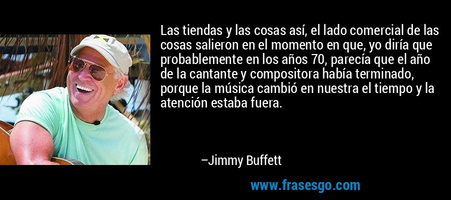 Las tiendas y las cosas así, el lado comercial de las cosas salieron en el momento en que, yo diría que probablemente en los años 70, parecía que el año de la cantante y compositora había terminado, porque la música cambió en nuestra el tiempo y la atención estaba fuera. – Jimmy Buffett
