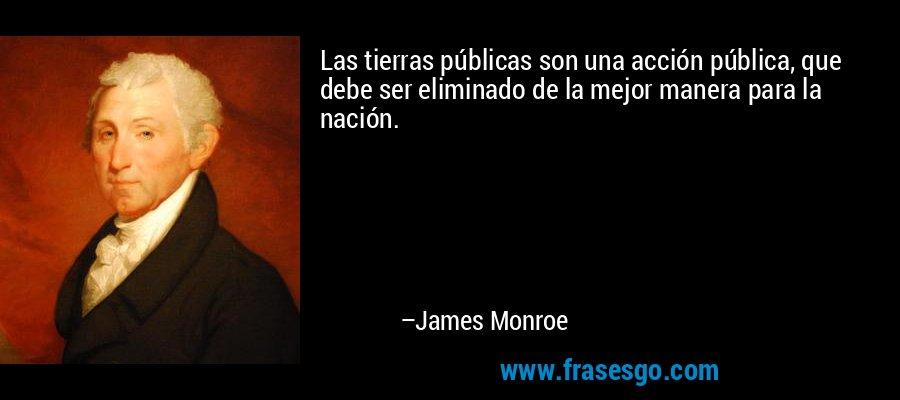 Las tierras públicas son una acción pública, que debe ser eliminado de la mejor manera para la nación. – James Monroe