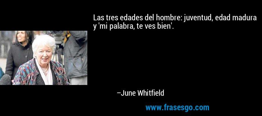 Las tres edades del hombre: juventud, edad madura y 'mi palabra, te ves bien'. – June Whitfield