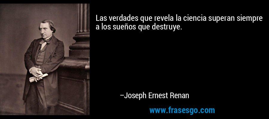 Las verdades que revela la ciencia superan siempre a los sueños que destruye. – Joseph Ernest Renan
