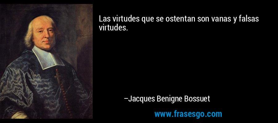 Las virtudes que se ostentan son vanas y falsas virtudes. – Jacques Benigne Bossuet