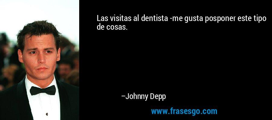 Las visitas al dentista -me gusta posponer este tipo de cosas. – Johnny Depp