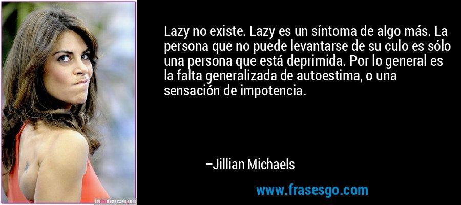 Lazy no existe. Lazy es un síntoma de algo más. La persona que no puede levantarse de su culo es sólo una persona que está deprimida. Por lo general es la falta generalizada de autoestima, o una sensación de impotencia. – Jillian Michaels