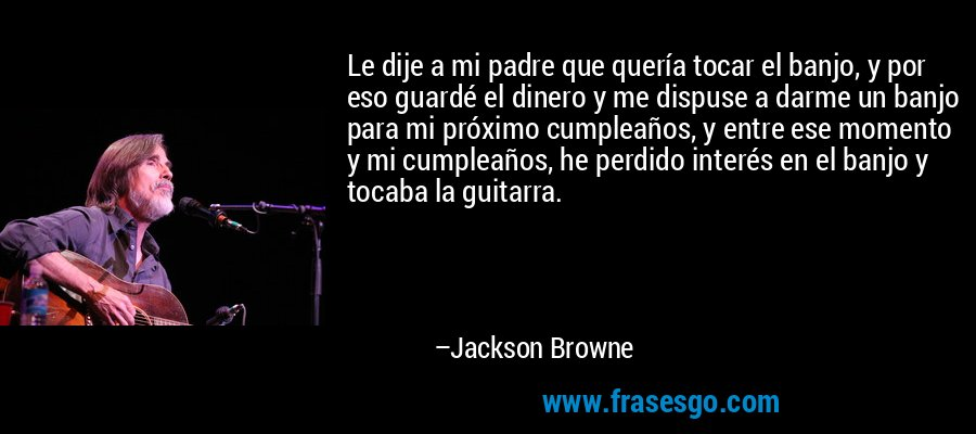 Le dije a mi padre que quería tocar el banjo, y por eso guardé el dinero y me dispuse a darme un banjo para mi próximo cumpleaños, y entre ese momento y mi cumpleaños, he perdido interés en el banjo y tocaba la guitarra. – Jackson Browne