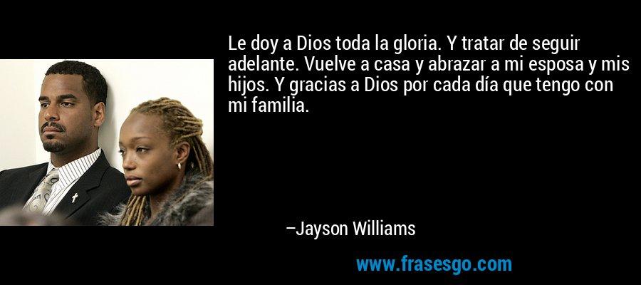 Le doy a Dios toda la gloria. Y tratar de seguir adelante. Vuelve a casa y abrazar a mi esposa y mis hijos. Y gracias a Dios por cada día que tengo con mi familia. – Jayson Williams