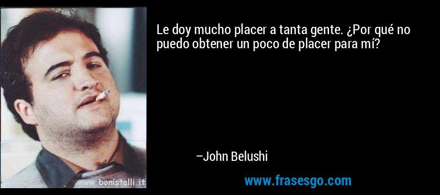 Le doy mucho placer a tanta gente. ¿Por qué no puedo obtener un poco de placer para mí? – John Belushi