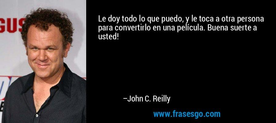 Le doy todo lo que puedo, y le toca a otra persona para convertirlo en una película. Buena suerte a usted! – John C. Reilly