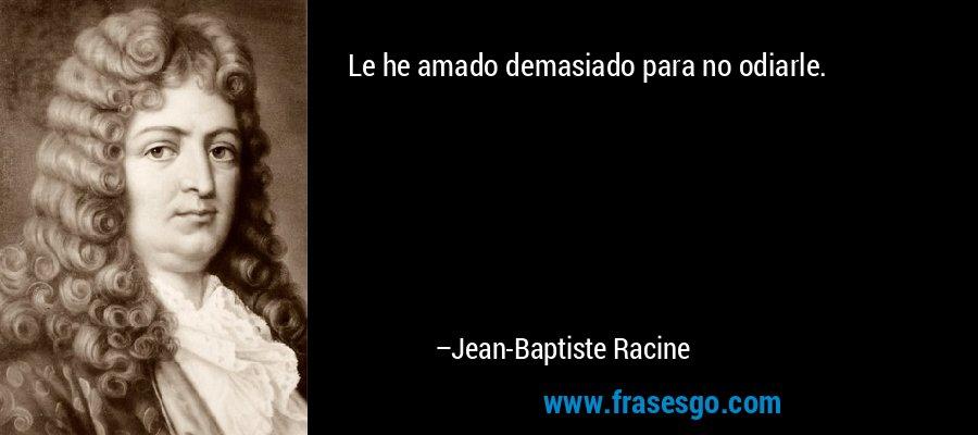 Le he amado demasiado para no odiarle. – Jean-Baptiste Racine