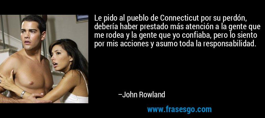 Le pido al pueblo de Connecticut por su perdón, debería haber prestado más atención a la gente que me rodea y la gente que yo confiaba, pero lo siento por mis acciones y asumo toda la responsabilidad. – John Rowland