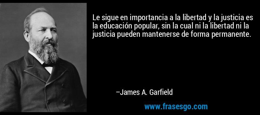 Le sigue en importancia a la libertad y la justicia es la educación popular, sin la cual ni la libertad ni la justicia pueden mantenerse de forma permanente. – James A. Garfield