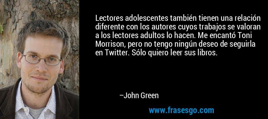 Lectores adolescentes también tienen una relación diferente con los autores cuyos trabajos se valoran a los lectores adultos lo hacen. Me encantó Toni Morrison, pero no tengo ningún deseo de seguirla en Twitter. Sólo quiero leer sus libros. – John Green