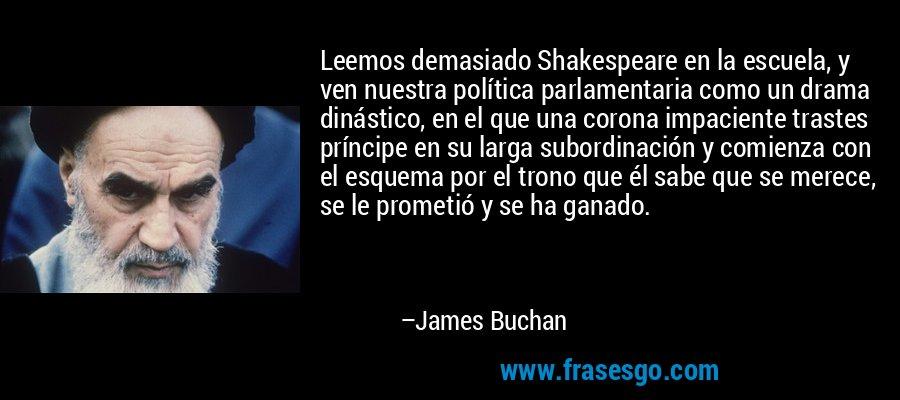 Leemos demasiado Shakespeare en la escuela, y ven nuestra política parlamentaria como un drama dinástico, en el que una corona impaciente trastes príncipe en su larga subordinación y comienza con el esquema por el trono que él sabe que se merece, se le prometió y se ha ganado. – James Buchan