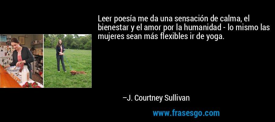 Leer poesía me da una sensación de calma, el bienestar y el amor por la humanidad - lo mismo las mujeres sean más flexibles ir de yoga. – J. Courtney Sullivan