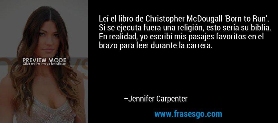 Leí el libro de Christopher McDougall 'Born to Run'. Si se ejecuta fuera una religión, esto sería su biblia. En realidad, yo escribí mis pasajes favoritos en el brazo para leer durante la carrera. – Jennifer Carpenter