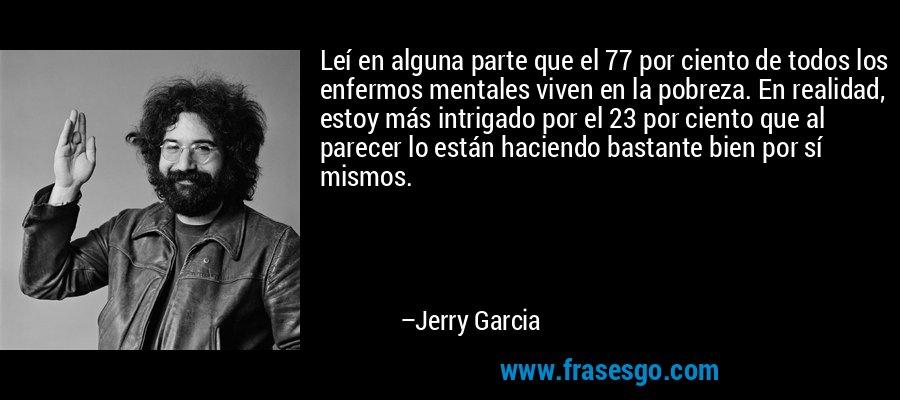 Leí en alguna parte que el 77 por ciento de todos los enfermos mentales viven en la pobreza. En realidad, estoy más intrigado por el 23 por ciento que al parecer lo están haciendo bastante bien por sí mismos. – Jerry Garcia
