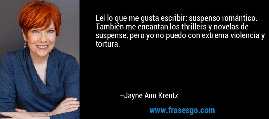 Leí lo que me gusta escribir: suspenso romántico. También me encantan los thrillers y novelas de suspense, pero yo no puedo con extrema violencia y tortura. – Jayne Ann Krentz