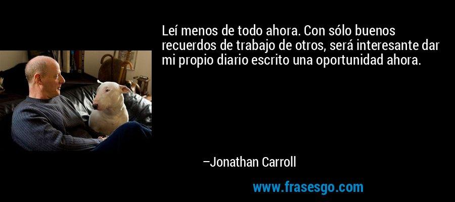 Leí menos de todo ahora. Con sólo buenos recuerdos de trabajo de otros, será interesante dar mi propio diario escrito una oportunidad ahora. – Jonathan Carroll