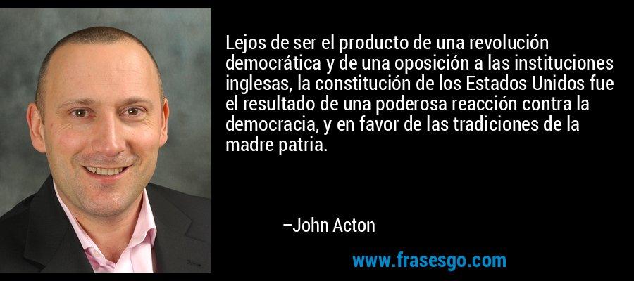 Lejos de ser el producto de una revolución democrática y de una oposición a las instituciones inglesas, la constitución de los Estados Unidos fue el resultado de una poderosa reacción contra la democracia, y en favor de las tradiciones de la madre patria. – John Acton