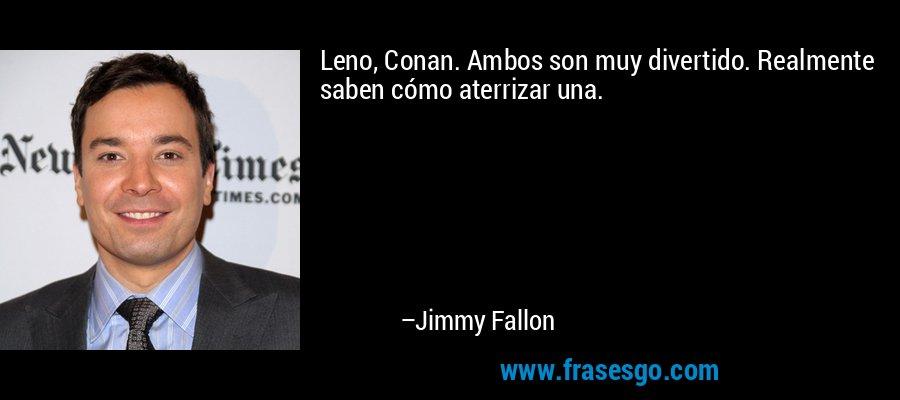 Leno, Conan. Ambos son muy divertido. Realmente saben cómo aterrizar una. – Jimmy Fallon