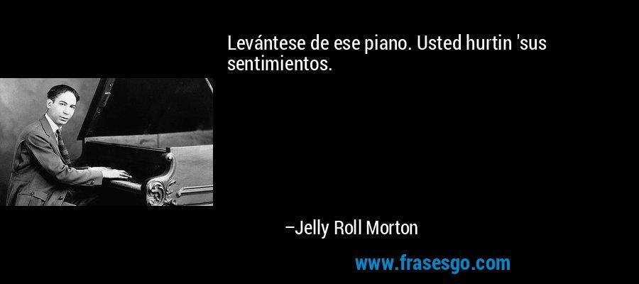 Levántese de ese piano. Usted hurtin 'sus sentimientos. – Jelly Roll Morton