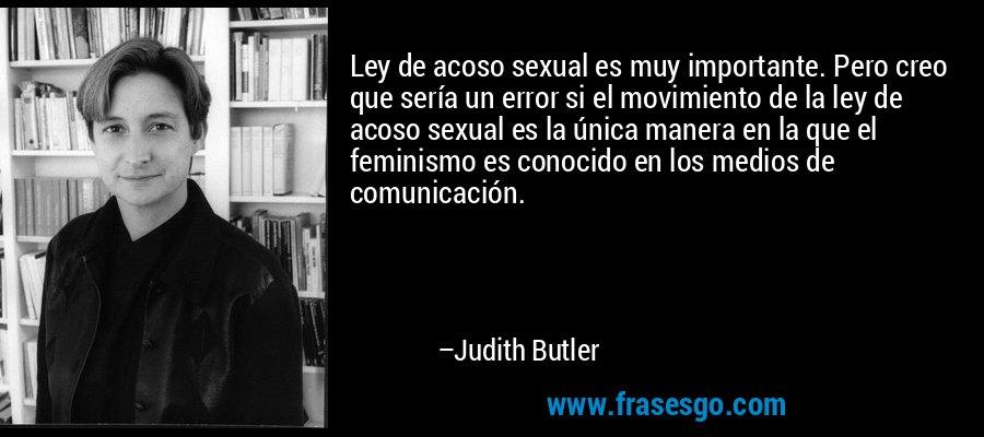 Ley de acoso sexual es muy importante. Pero creo que sería un error si el movimiento de la ley de acoso sexual es la única manera en la que el feminismo es conocido en los medios de comunicación. – Judith Butler