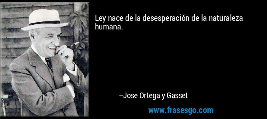 Ley nace de la desesperación de la naturaleza humana. – Jose Ortega y Gasset
