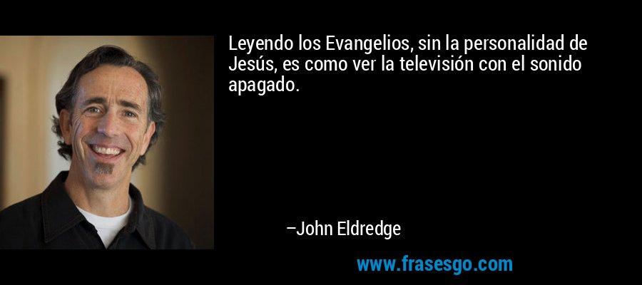 Leyendo los Evangelios, sin la personalidad de Jesús, es como ver la televisión con el sonido apagado. – John Eldredge