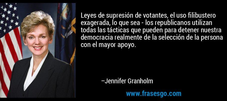 Leyes de supresión de votantes, el uso filibustero exagerada, lo que sea - los republicanos utilizan todas las tácticas que pueden para detener nuestra democracia realmente de la selección de la persona con el mayor apoyo. – Jennifer Granholm