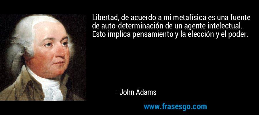 Libertad, de acuerdo a mi metafísica es una fuente de auto-determinación de un agente intelectual. Esto implica pensamiento y la elección y el poder. – John Adams