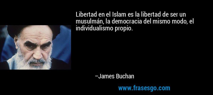Libertad en el Islam es la libertad de ser un musulmán, la democracia del mismo modo, el individualismo propio. – James Buchan