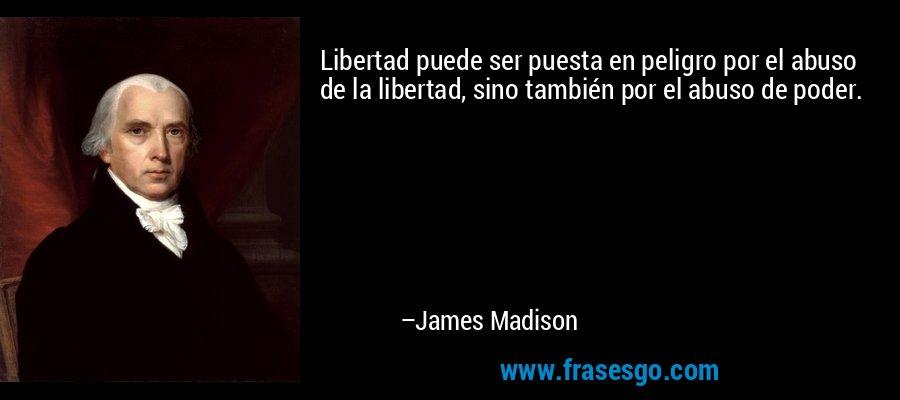 Libertad puede ser puesta en peligro por el abuso de la libertad, sino también por el abuso de poder. – James Madison