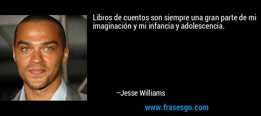 Libros de cuentos son siempre una gran parte de mi imaginación y mi infancia y adolescencia. – Jesse Williams