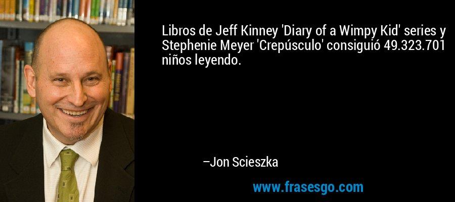Libros de Jeff Kinney 'Diary of a Wimpy Kid' series y Stephenie Meyer 'Crepúsculo' consiguió 49.323.701 niños leyendo. – Jon Scieszka