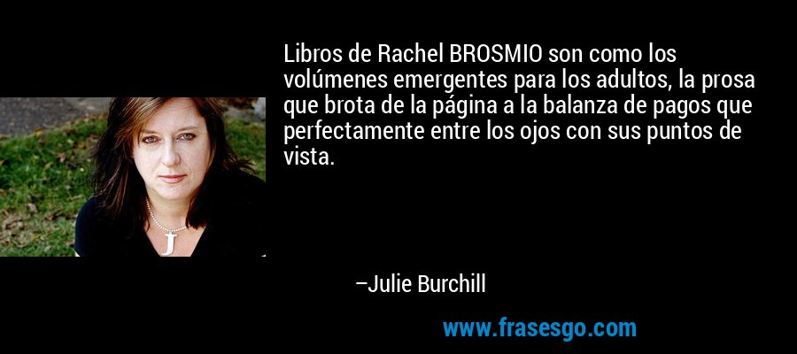 Libros de Rachel BROSMIO son como los volúmenes emergentes para los adultos, la prosa que brota de la página a la balanza de pagos que perfectamente entre los ojos con sus puntos de vista. – Julie Burchill