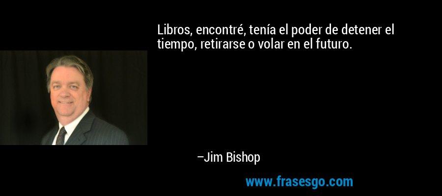 Libros, encontré, tenía el poder de detener el tiempo, retirarse o volar en el futuro. – Jim Bishop