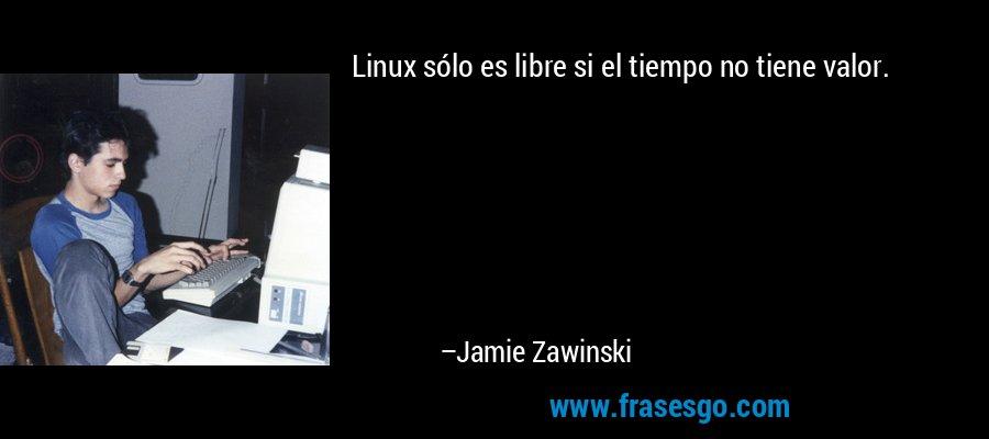 Linux sólo es libre si el tiempo no tiene valor. – Jamie Zawinski