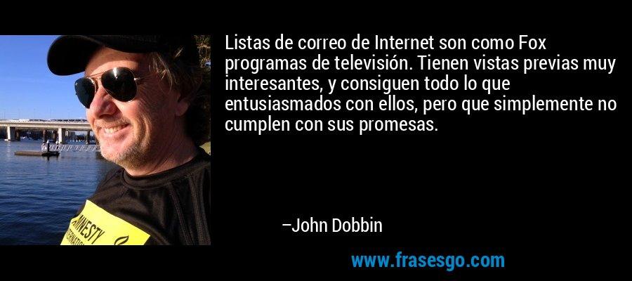 Listas de correo de Internet son como Fox programas de televisión. Tienen vistas previas muy interesantes, y consiguen todo lo que entusiasmados con ellos, pero que simplemente no cumplen con sus promesas. – John Dobbin
