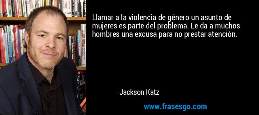 Llamar a la violencia de género un asunto de mujeres es parte del problema. Le da a muchos hombres una excusa para no prestar atención. – Jackson Katz