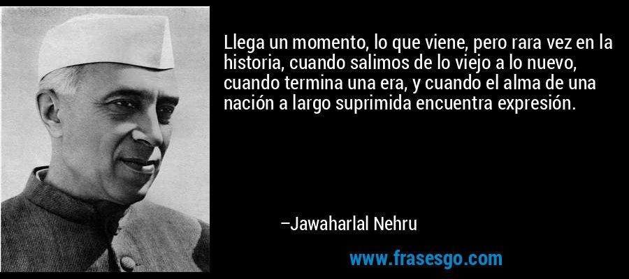 Llega un momento, lo que viene, pero rara vez en la historia, cuando salimos de lo viejo a lo nuevo, cuando termina una era, y cuando el alma de una nación a largo suprimida encuentra expresión. – Jawaharlal Nehru
