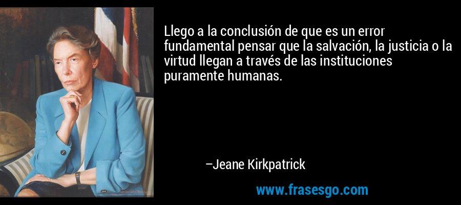 Llego a la conclusión de que es un error fundamental pensar que la salvación, la justicia o la virtud llegan a través de las instituciones puramente humanas. – Jeane Kirkpatrick