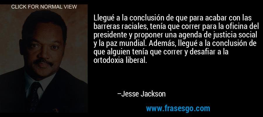 Llegué a la conclusión de que para acabar con las barreras raciales, tenía que correr para la oficina del presidente y proponer una agenda de justicia social y la paz mundial. Además, llegué a la conclusión de que alguien tenía que correr y desafiar a la ortodoxia liberal. – Jesse Jackson