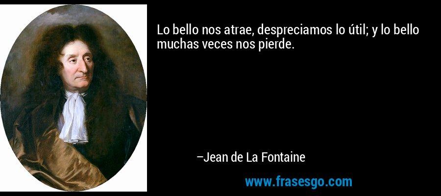 Lo bello nos atrae, despreciamos lo útil; y lo bello muchas veces nos pierde. – Jean de La Fontaine