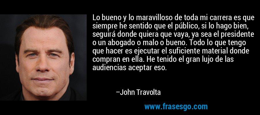 Lo bueno y lo maravilloso de toda mi carrera es que siempre he sentido que el público, si lo hago bien, seguirá donde quiera que vaya, ya sea el presidente o un abogado o malo o bueno. Todo lo que tengo que hacer es ejecutar el suficiente material donde compran en ella. He tenido el gran lujo de las audiencias aceptar eso. – John Travolta