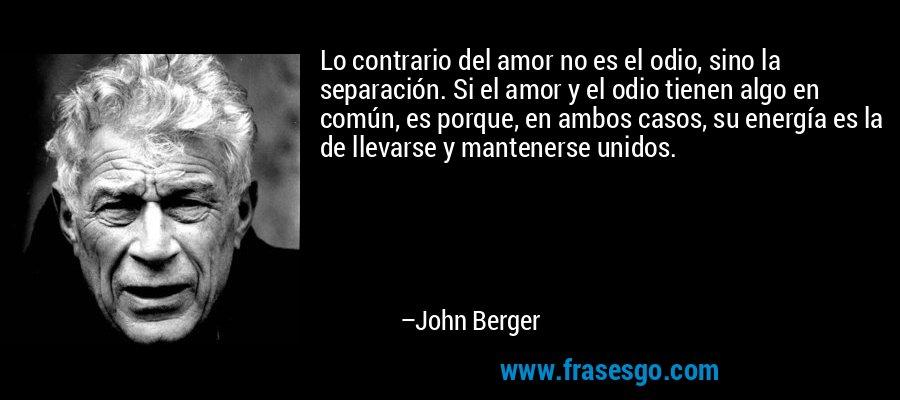 Lo contrario del amor no es el odio, sino la separación. Si el amor y el odio tienen algo en común, es porque, en ambos casos, su energía es la de llevarse y mantenerse unidos. – John Berger