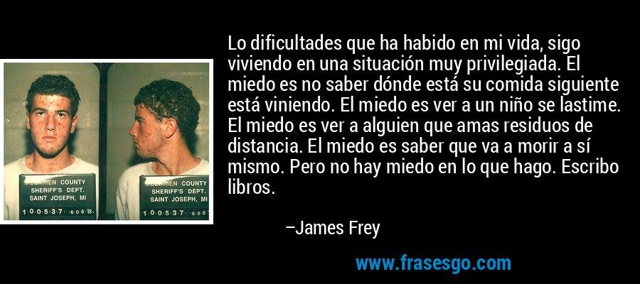 Lo dificultades que ha habido en mi vida, sigo viviendo en una situación muy privilegiada. El miedo es no saber dónde está su comida siguiente está viniendo. El miedo es ver a un niño se lastime. El miedo es ver a alguien que amas residuos de distancia. El miedo es saber que va a morir a sí mismo. Pero no hay miedo en lo que hago. Escribo libros. – James Frey