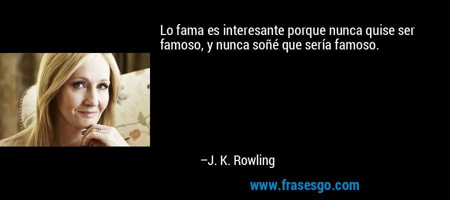 Lo fama es interesante porque nunca quise ser famoso, y nunca soñé que sería famoso. – J. K. Rowling